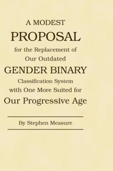 A Modest Proposal for the Replacement of Our Outdated Gender Binary Classification System with One More Suited for Our Progressive Age - Front Cover